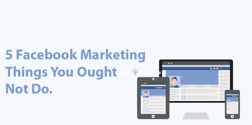 5 Facebook Marketing things you ought not do.